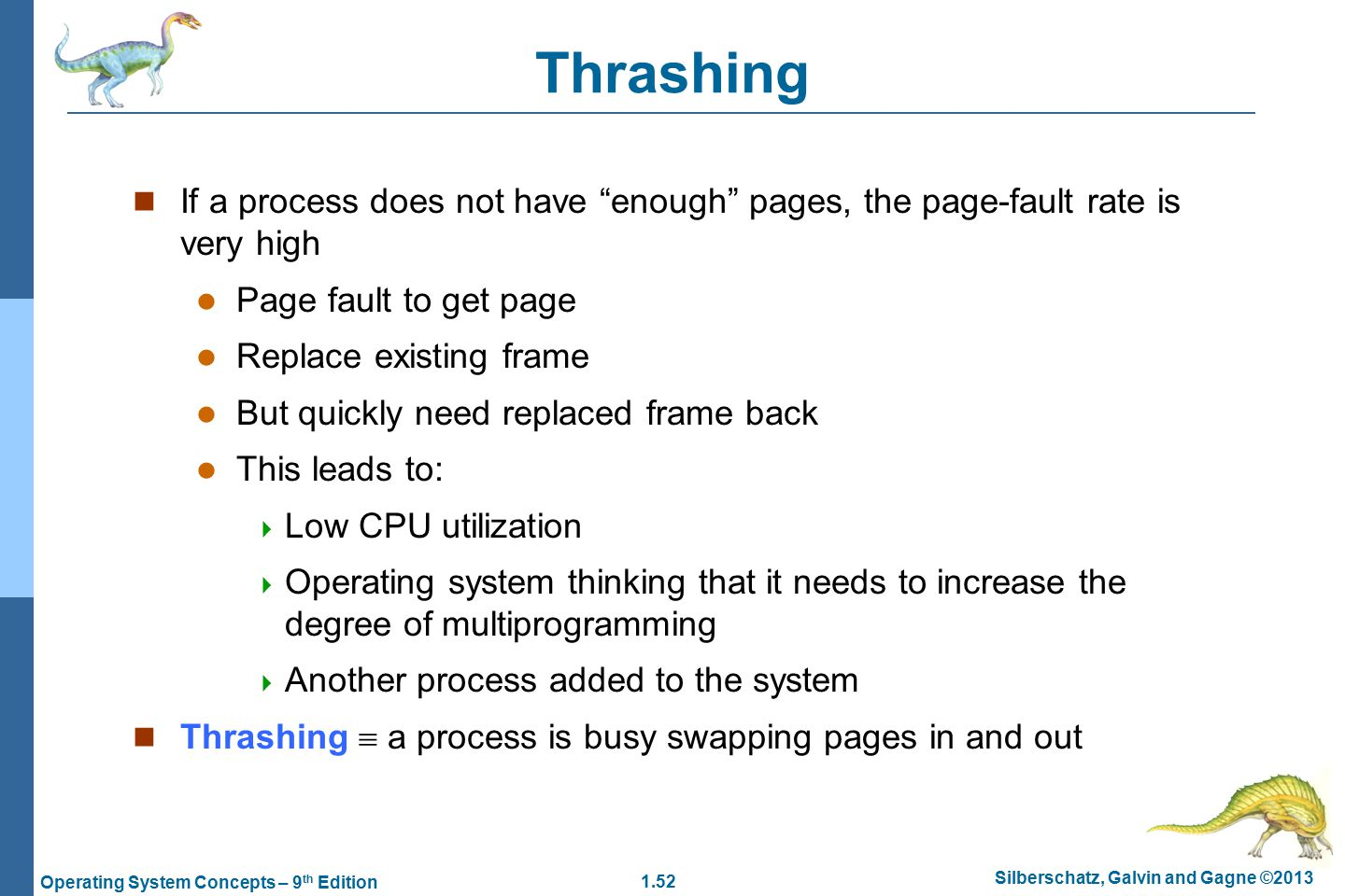 1.52 Silberschatz, Galvin and Gagne ©2013 Operating System Concepts – 9 th Edition Thrashing If a process does not have enough pages, the page-fault rate is very high Page fault to get page Replace existing frame But quickly need replaced frame back This leads to:  Low CPU utilization  Operating system thinking that it needs to increase the degree of multiprogramming  Another process added to the system Thrashing  a process is busy swapping pages in and out