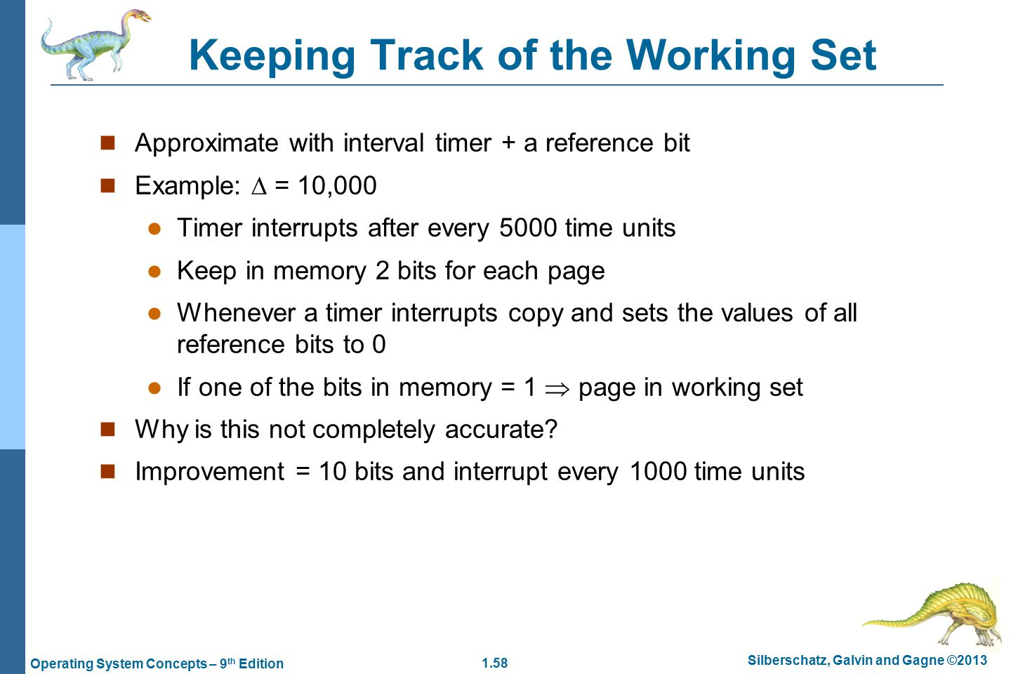 1.58 Silberschatz, Galvin and Gagne ©2013 Operating System Concepts – 9 th Edition Keeping Track of the Working Set Approximate with interval timer + a reference bit Example:  = 10,000 Timer interrupts after every 5000 time units Keep in memory 2 bits for each page Whenever a timer interrupts copy and sets the values of all reference bits to 0 If one of the bits in memory = 1  page in working set Why is this not completely accurate.