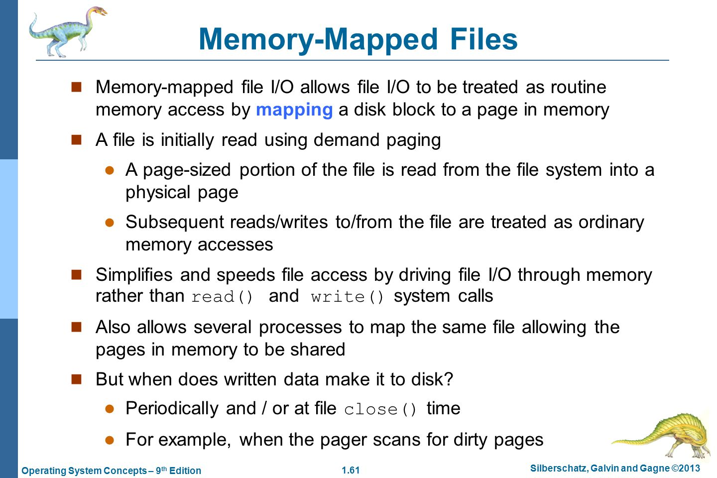 1.61 Silberschatz, Galvin and Gagne ©2013 Operating System Concepts – 9 th Edition Memory-Mapped Files Memory-mapped file I/O allows file I/O to be treated as routine memory access by mapping a disk block to a page in memory A file is initially read using demand paging A page-sized portion of the file is read from the file system into a physical page Subsequent reads/writes to/from the file are treated as ordinary memory accesses Simplifies and speeds file access by driving file I/O through memory rather than read() and write() system calls Also allows several processes to map the same file allowing the pages in memory to be shared But when does written data make it to disk.
