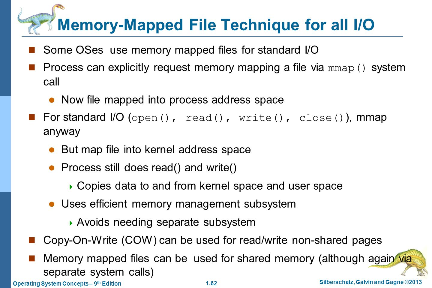 1.62 Silberschatz, Galvin and Gagne ©2013 Operating System Concepts – 9 th Edition Memory-Mapped File Technique for all I/O Some OSes use memory mapped files for standard I/O Process can explicitly request memory mapping a file via mmap() system call Now file mapped into process address space For standard I/O ( open(), read(), write(), close() ), mmap anyway But map file into kernel address space Process still does read() and write()  Copies data to and from kernel space and user space Uses efficient memory management subsystem  Avoids needing separate subsystem Copy-On-Write (COW) can be used for read/write non-shared pages Memory mapped files can be used for shared memory (although again via separate system calls)