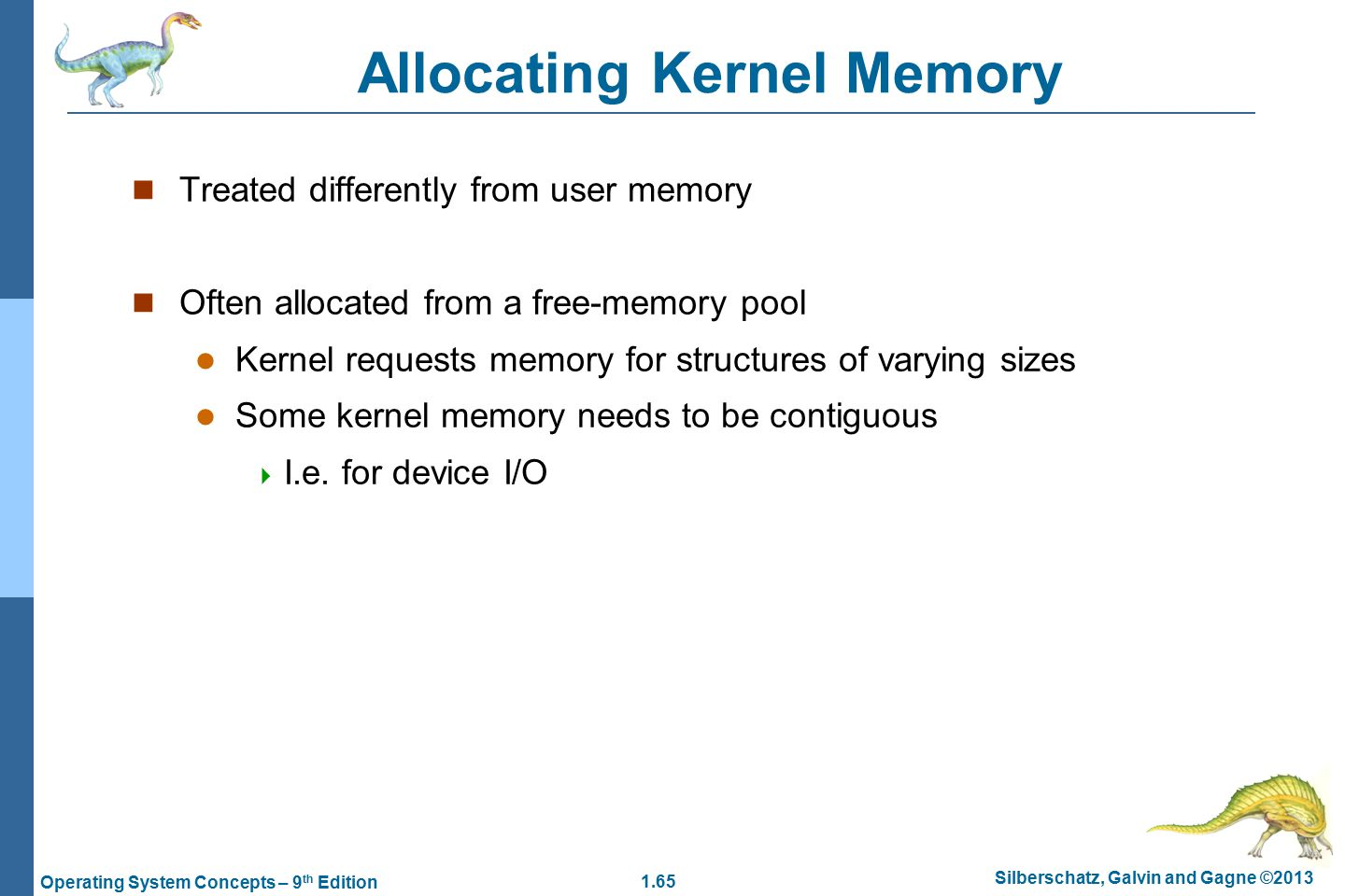 1.65 Silberschatz, Galvin and Gagne ©2013 Operating System Concepts – 9 th Edition Allocating Kernel Memory Treated differently from user memory Often allocated from a free-memory pool Kernel requests memory for structures of varying sizes Some kernel memory needs to be contiguous  I.e.