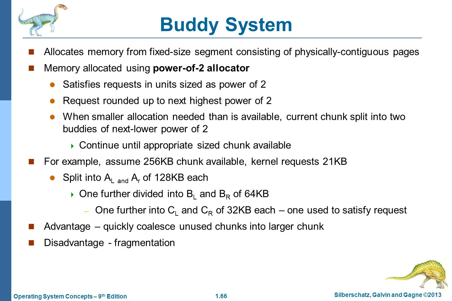 1.66 Silberschatz, Galvin and Gagne ©2013 Operating System Concepts – 9 th Edition Buddy System Allocates memory from fixed-size segment consisting of physically-contiguous pages Memory allocated using power-of-2 allocator Satisfies requests in units sized as power of 2 Request rounded up to next highest power of 2 When smaller allocation needed than is available, current chunk split into two buddies of next-lower power of 2  Continue until appropriate sized chunk available For example, assume 256KB chunk available, kernel requests 21KB Split into A L and A r of 128KB each  One further divided into B L and B R of 64KB – One further into C L and C R of 32KB each – one used to satisfy request Advantage – quickly coalesce unused chunks into larger chunk Disadvantage - fragmentation