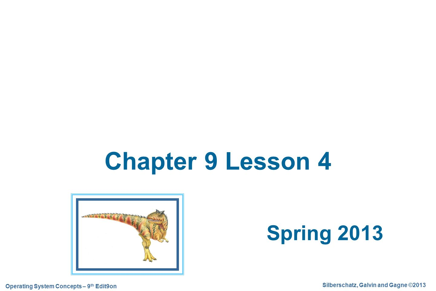 Silberschatz, Galvin and Gagne ©2013 Operating System Concepts – 9 th Edit9on Spring 2013 Chapter 9 Lesson 4