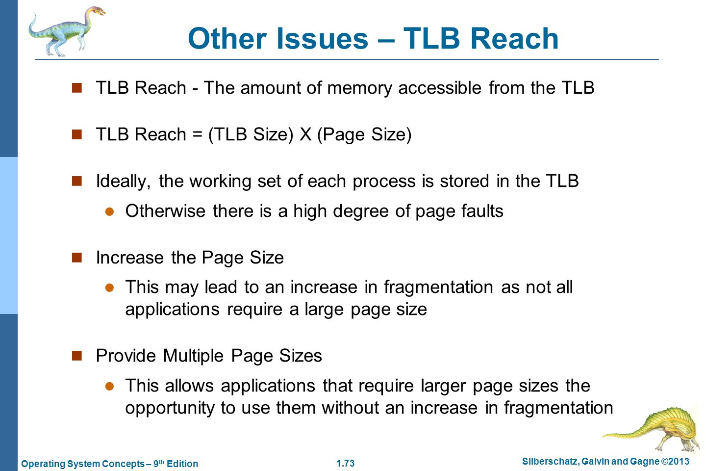 1.73 Silberschatz, Galvin and Gagne ©2013 Operating System Concepts – 9 th Edition Other Issues – TLB Reach TLB Reach - The amount of memory accessible from the TLB TLB Reach = (TLB Size) X (Page Size) Ideally, the working set of each process is stored in the TLB Otherwise there is a high degree of page faults Increase the Page Size This may lead to an increase in fragmentation as not all applications require a large page size Provide Multiple Page Sizes This allows applications that require larger page sizes the opportunity to use them without an increase in fragmentation