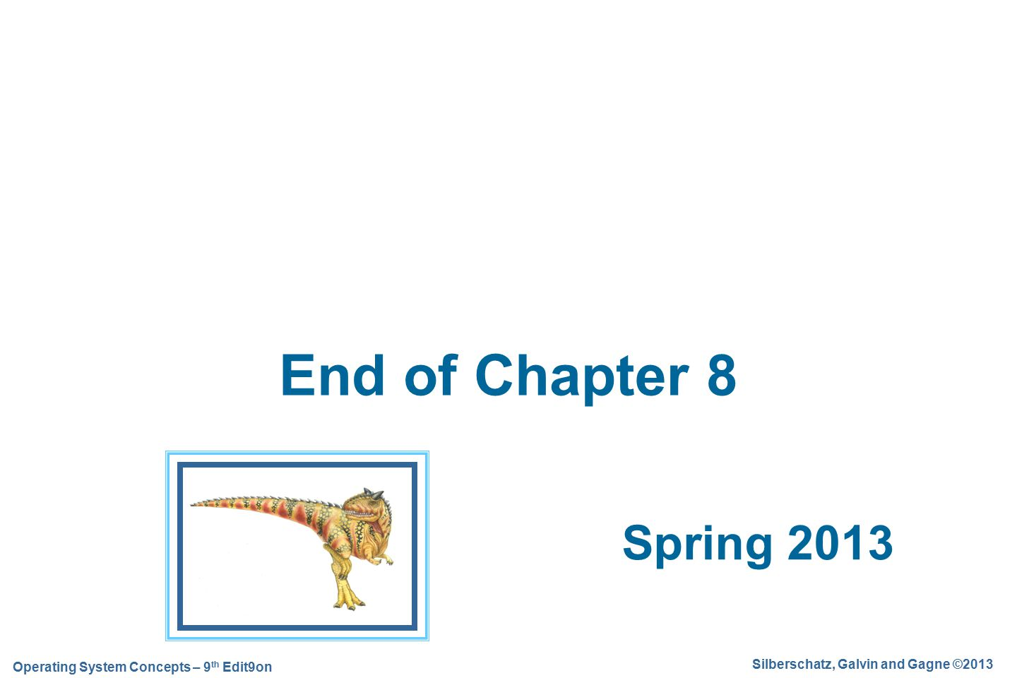 Silberschatz, Galvin and Gagne ©2013 Operating System Concepts – 9 th Edit9on Spring 2013 End of Chapter 8