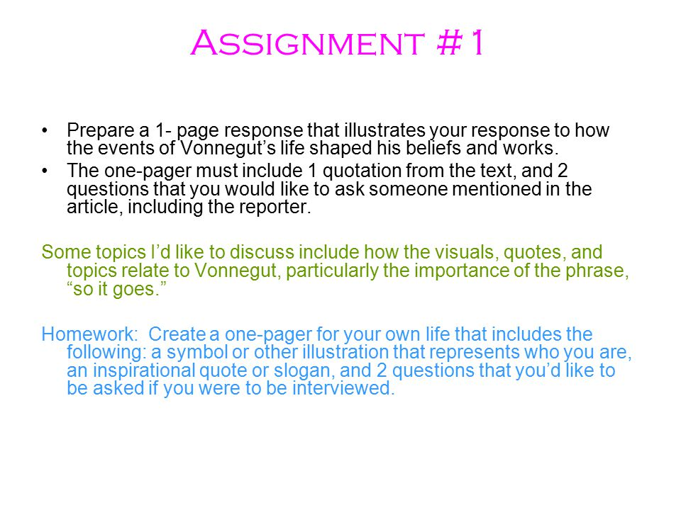 Assignment #1 Prepare a 1- page response that illustrates your response to how the events of Vonnegut's life shaped his beliefs and works.