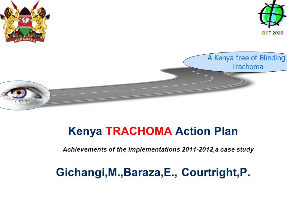 Kenya TRACHOMA Action Plan Gichangi,M.,Baraza,E., Courtright,P. Achievements of the implementations 2011-2012,a case study A Kenya free of Blinding Tr