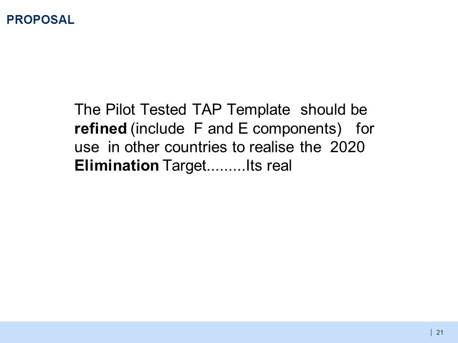 | PROPOSAL The Pilot Tested TAP Template should be refined (include F and E components) for use in other countries to realise the 2020 Elimination Tar