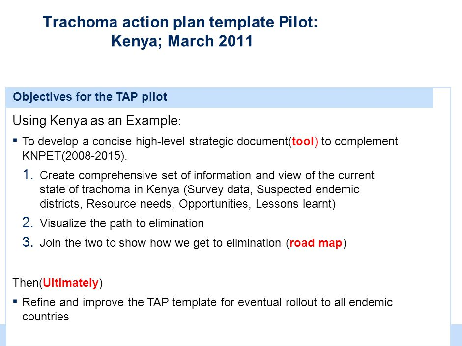 | 5 Trachoma action plan template Pilot: Kenya; March 2011 Objectives for the TAP pilot Using Kenya as an Example : ▪ To develop a concise high-level
