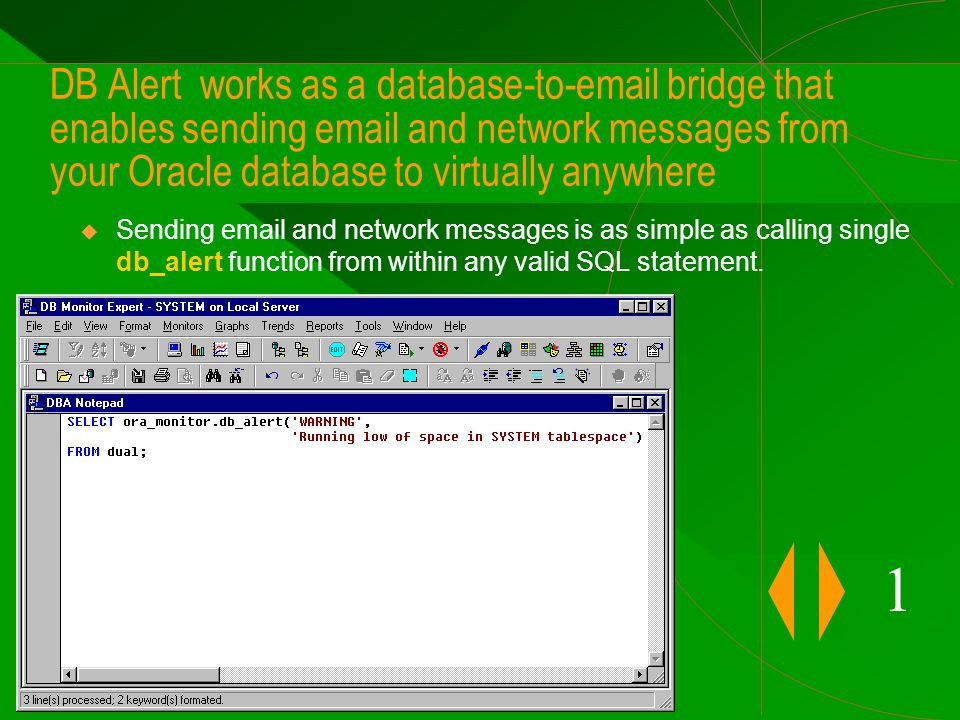 DB Alert works as a database-to-email bridge that enables sending email and network messages from your Oracle database to virtually anywhere 1  Sending email and network messages is as simple as calling single db_alert function from within any valid SQL statement.