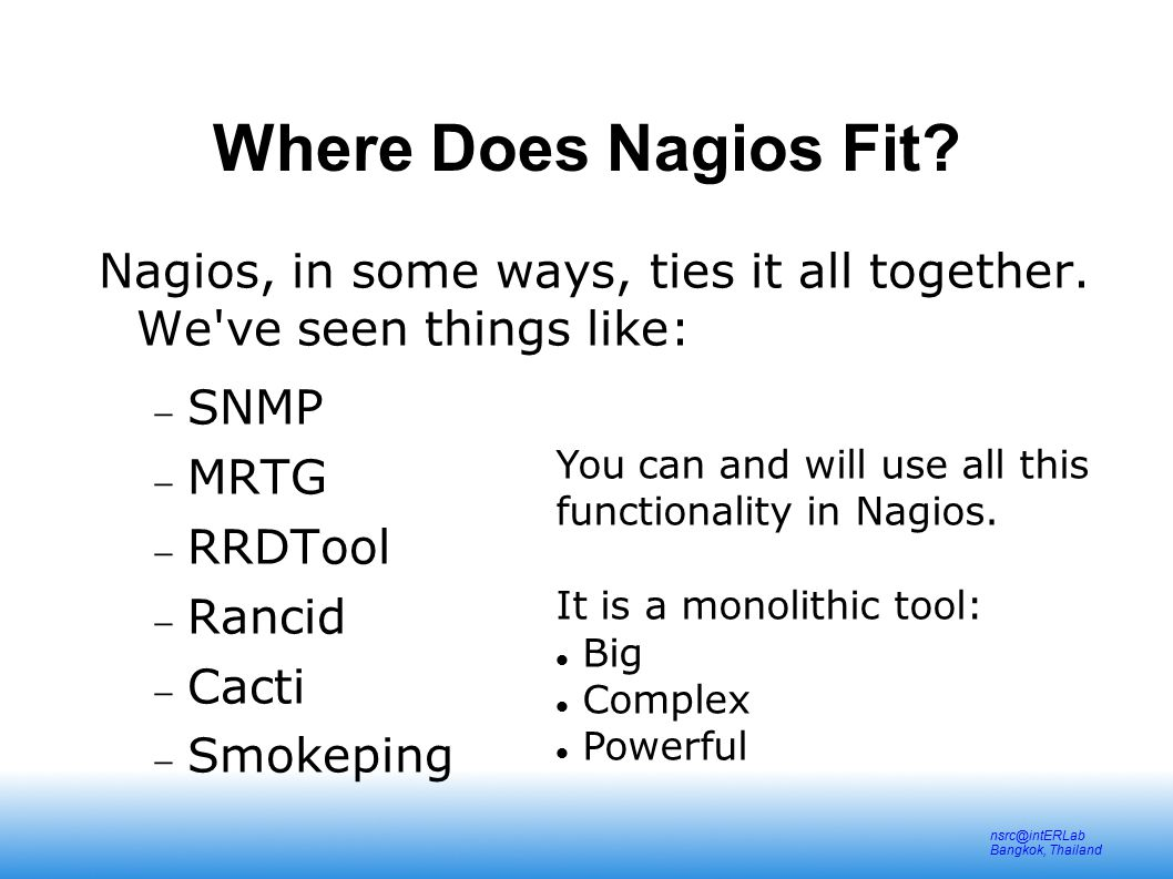 nsrc@intERLab Bangkok, Thailand Nagios configuration files Located in /etc/nagios2/ Important files:  cgi.cfgcontrols the Web Interface options security  commands.cfgcommands that Nagios uses to notify  nagios.cfgmain Nagios configuration file  conf.d/*the core of the config files