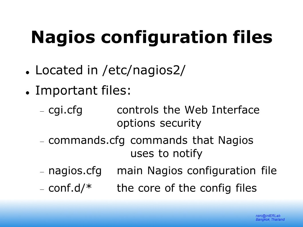nsrc@intERLab Bangkok, Thailand Nagios configuration files Located in /etc/nagios2/ Important files:  cgi.cfgcontrols the Web Interface options security  commands.cfgcommands that Nagios uses to notify  nagios.cfgmain Nagios configuration file  conf.d/*the core of the config files