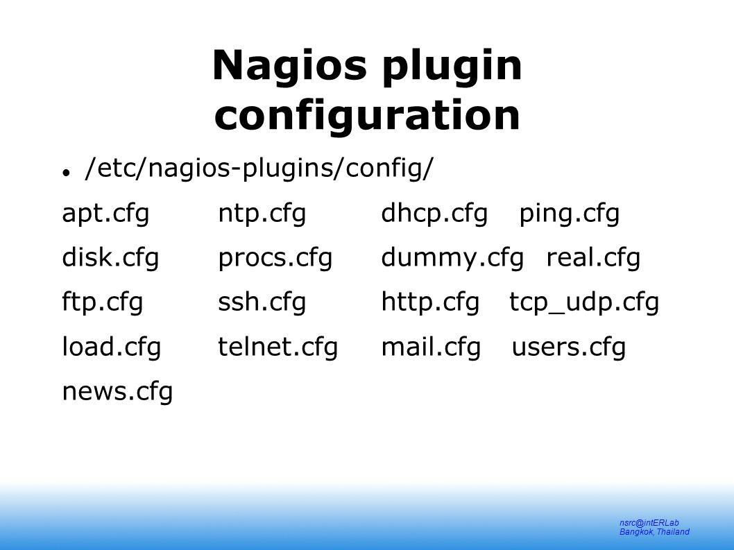 nsrc@intERLab Bangkok, Thailand Nagios plugin configuration /etc/nagios-plugins/config/ apt.cfg ntp.cfgdhcp.cfg ping.cfg disk.cfg procs.cfgdummy.cfg real.cfg ftp.cfg ssh.cfghttp.cfg tcp_udp.cfg load.cfg telnet.cfgmail.cfg users.cfg news.cfg