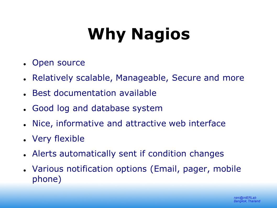 nsrc@intERLab Bangkok, Thailand Why Nagios Avoidance of Too many red flashing lights Just the facts – only want root cause failures to be reported, not cascade of every downstream failure.