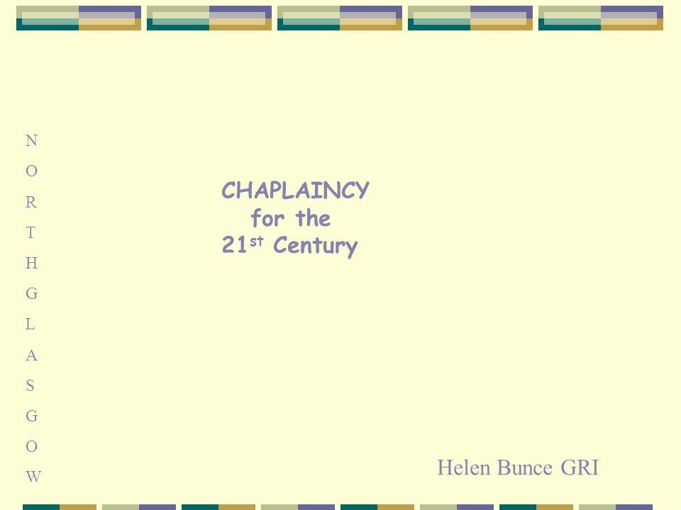 CHAPLAINCY for the 21 st Century NORTHGLASGOWNORTHGLASGOW Helen Bunce GRI
