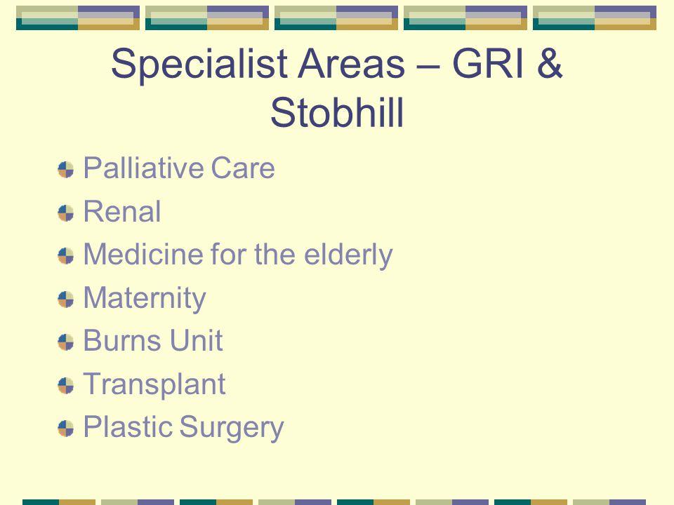 Specialist Areas – GRI & Stobhill Palliative Care Renal Medicine for the elderly Maternity Burns Unit Transplant Plastic Surgery