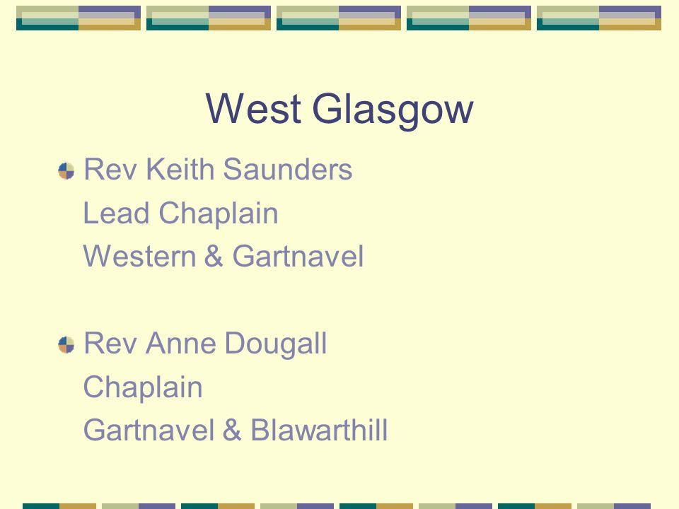 West Glasgow Rev Keith Saunders Lead Chaplain Western & Gartnavel Rev Anne Dougall Chaplain Gartnavel & Blawarthill