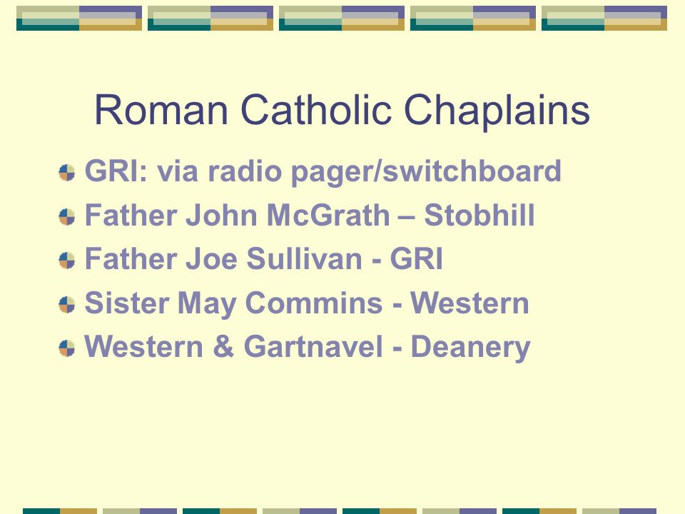 Roman Catholic Chaplains GRI: via radio pager/switchboard Father John McGrath – Stobhill Father Joe Sullivan - GRI Sister May Commins - Western Western & Gartnavel - Deanery