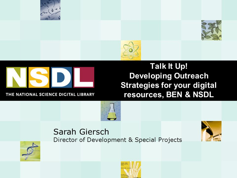 Session Goals  Introduce NSDL outreach efforts, tools, lessons learned  Identify NSDL tools available to support your outreach efforts  Begin work on your outreach plan