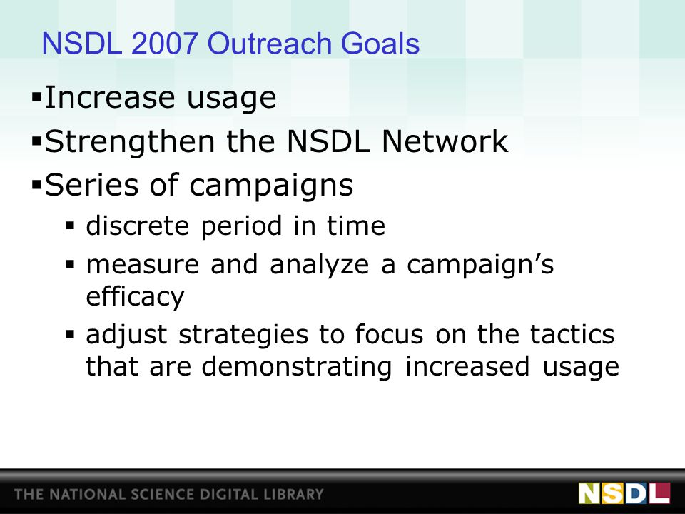 NSDL 2007 Outreach Campaigns  NSDL at the Point of Need: NSDL toolbar on school laptops, library workstations - part of workflow  Usage Stories and Statistics: package contextualized statistics, usage vignettes  NSDL in Web 2.0 and Social Media Spaces: drive web savvy users to NSDL with a combination of web broadcast technology (RSS, podcast) and online content  Building Awareness at NSF: NSDL PIs send the NSDL Annual Report with a letter to non-NSDL program officers, especially in research directorates  Building the NSDL Brand: distribute branding best-practices to partners, develop logos