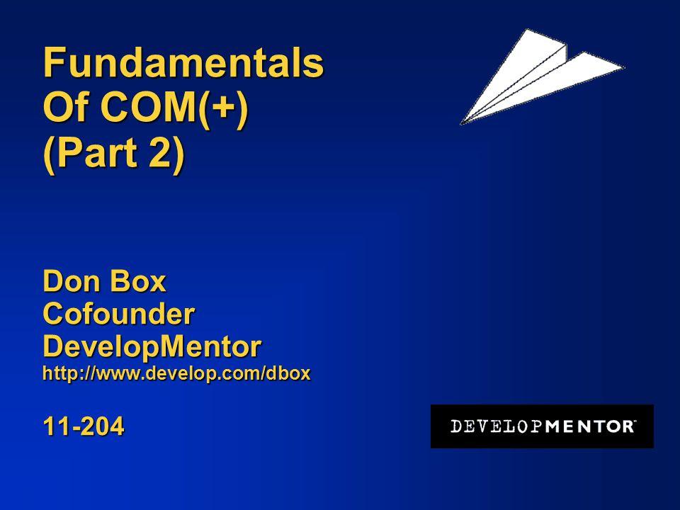 Fundamentals Of COM(+) (Part 2) Don Box Cofounder DevelopMentor http://www.develop.com/dbox 11-204