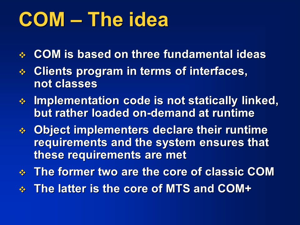 COM – The idea  COM is based on three fundamental ideas  Clients program in terms of interfaces, not classes  Implementation code is not statically