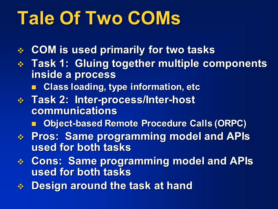 Tale Of Two COMs  COM is used primarily for two tasks  Task 1: Gluing together multiple components inside a process Class loading, type information,