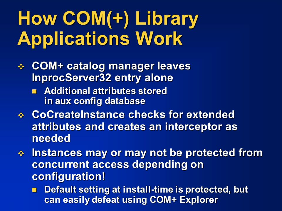 How COM(+) Library Applications Work  COM+ catalog manager leaves InprocServer32 entry alone Additional attributes stored in aux config database Addi