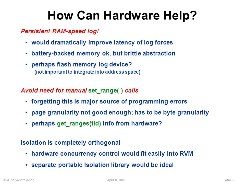 wtm - 6April 8, 2005© M. Satyanarayanan How Can Hardware Help? Persistent RAM-speed log! would dramatically improve latency of log forces battery-back