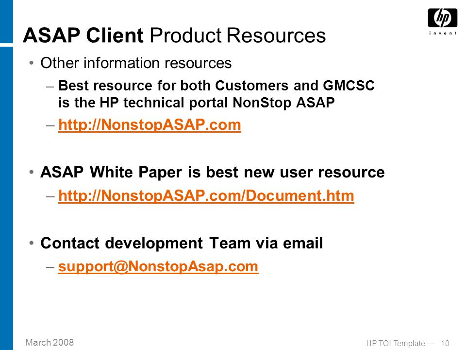 March 2008 10HP TOI Template — ASAP Client Product Resources Other information resources –Best resource for both Customers and GMCSC is the HP technical portal NonStop ASAP –http://NonstopASAP.comhttp://NonstopASAP.com ASAP White Paper is best new user resource –http://NonstopASAP.com/Document.htmhttp://NonstopASAP.com/Document.htm Contact development Team via email –support@NonstopAsap.comsupport@NonstopAsap.com