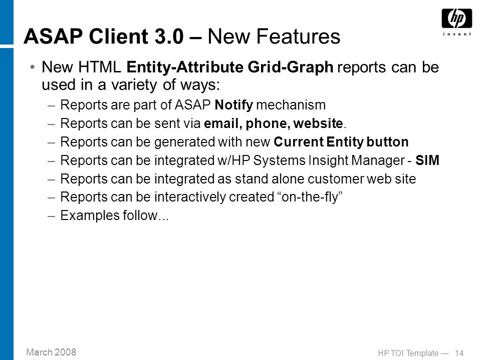 March 2008 14HP TOI Template — ASAP Client 3.0 – New Features New HTML Entity-Attribute Grid-Graph reports can be used in a variety of ways: –Reports are part of ASAP Notify mechanism –Reports can be sent via email, phone, website.