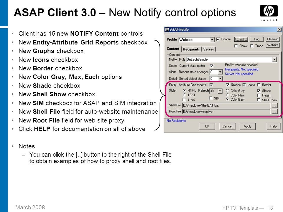 March 2008 18HP TOI Template — ASAP Client 3.0 – New Notify control options Client has 15 new NOTIFY Content controls New Entity-Attribute Grid Reports checkbox New Graphs checkbox New Icons checkbox New Border checkbox New Color Gray, Max, Each options New Shade checkbox New Shell Show checkbox New SIM checkbox for ASAP and SIM integration New Shell File field for auto-website maintenance New Root File field for web site proxy Click HELP for documentation on all of above Notes –You can click the [..] button to the right of the Shell File to obtain examples of how to proxy shell and root files.