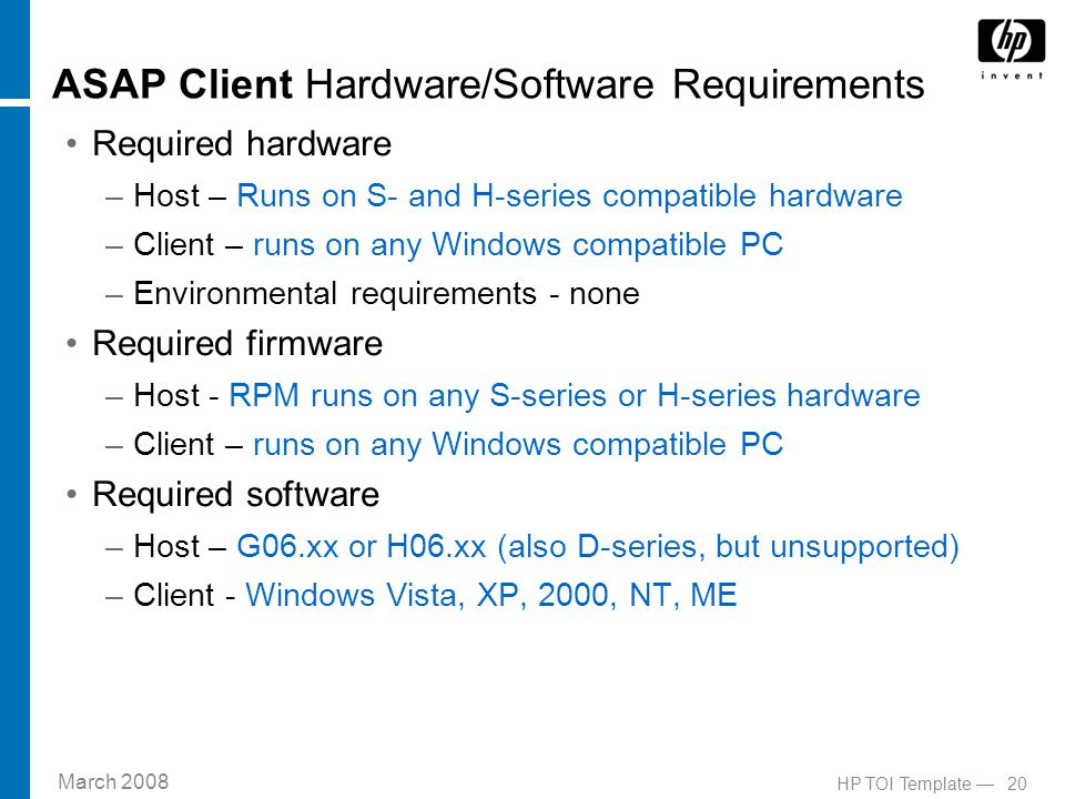 March 2008 20HP TOI Template — ASAP Client Hardware/Software Requirements Required hardware –Host – Runs on S- and H-series compatible hardware –Client – runs on any Windows compatible PC –Environmental requirements - none Required firmware –Host - RPM runs on any S-series or H-series hardware –Client – runs on any Windows compatible PC Required software –Host – G06.xx or H06.xx (also D-series, but unsupported) –Client - Windows Vista, XP, 2000, NT, ME