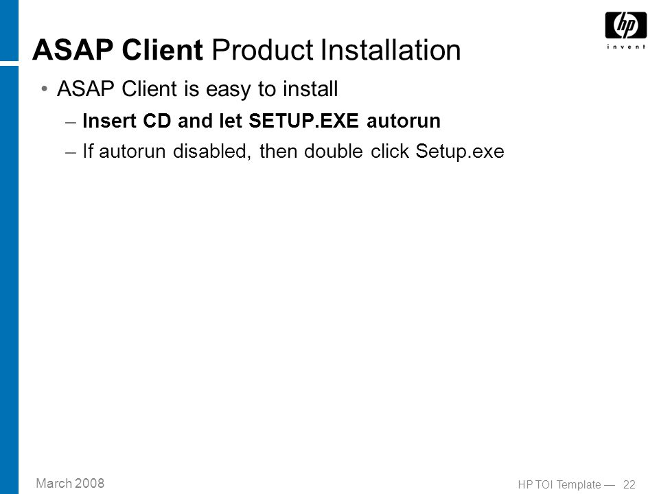 March 2008 22HP TOI Template — ASAP Client Product Installation ASAP Client is easy to install –Insert CD and let SETUP.EXE autorun –If autorun disabled, then double click Setup.exe