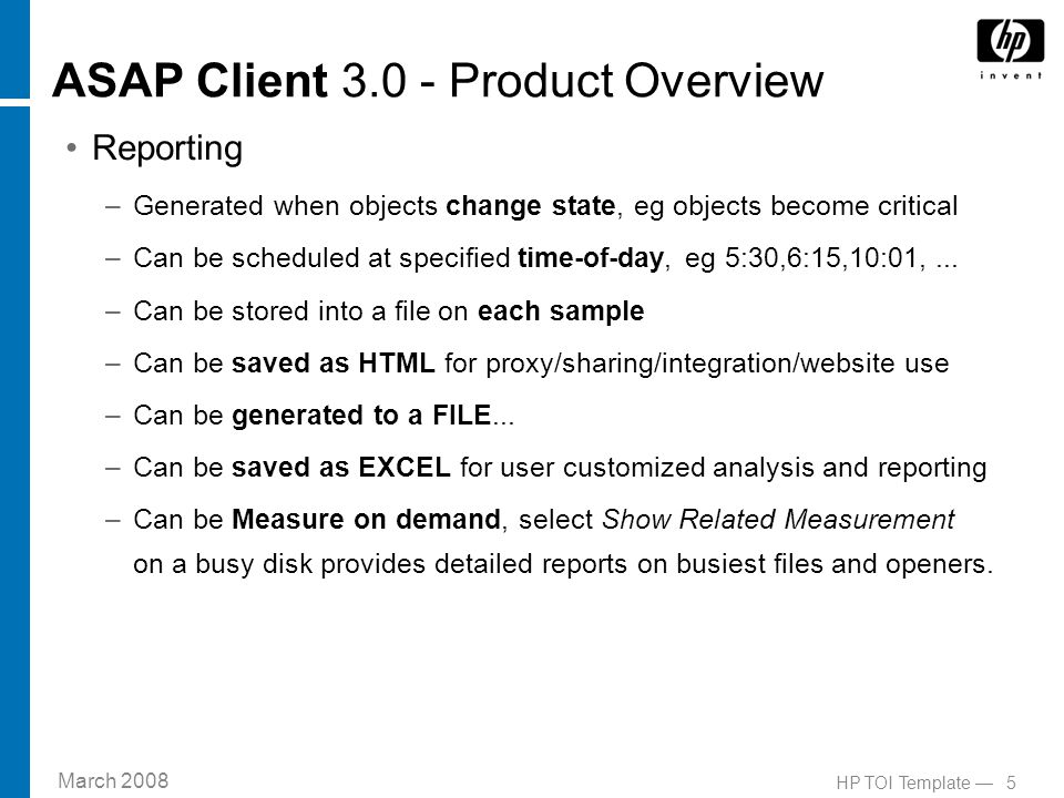 March 2008 5HP TOI Template — ASAP Client 3.0 - Product Overview Reporting –Generated when objects change state, eg objects become critical –Can be scheduled at specified time-of-day, eg 5:30,6:15,10:01,...