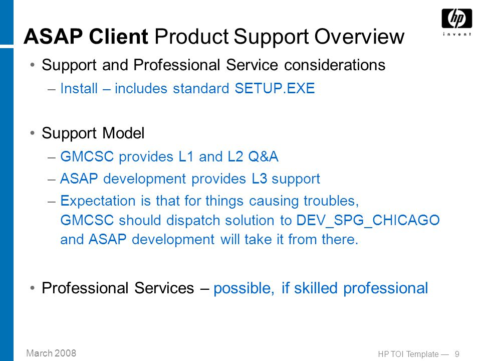 March 2008 9HP TOI Template — ASAP Client Product Support Overview Support and Professional Service considerations –Install – includes standard SETUP.EXE Support Model –GMCSC provides L1 and L2 Q&A –ASAP development provides L3 support –Expectation is that for things causing troubles, GMCSC should dispatch solution to DEV_SPG_CHICAGO and ASAP development will take it from there.