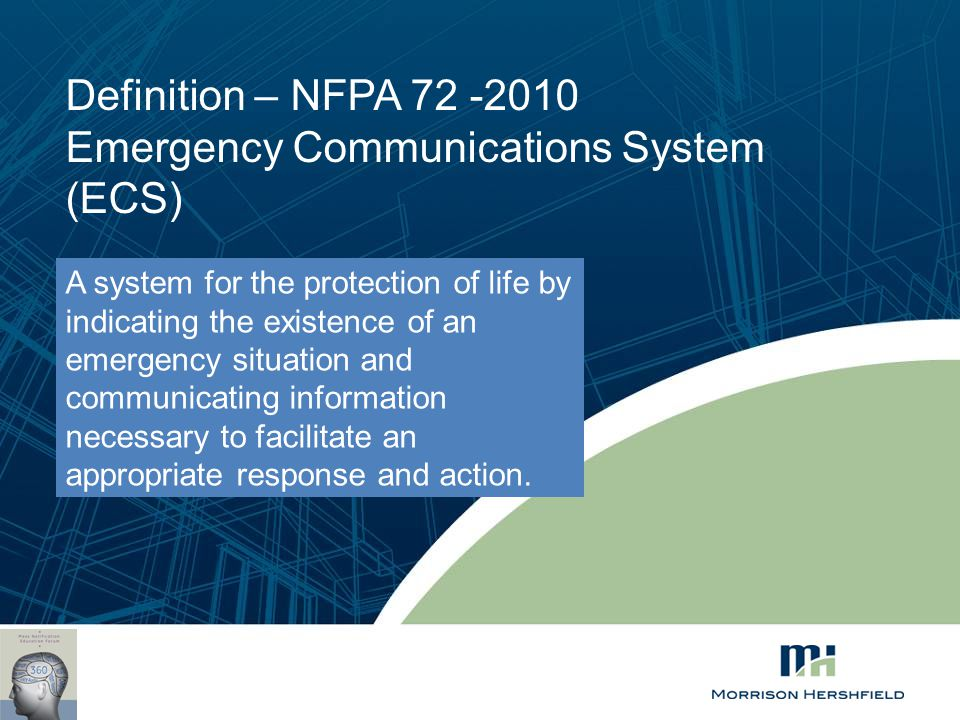 Definition – NFPA 72 -2010 Emergency Communications System (ECS) A system for the protection of life by indicating the existence of an emergency situa