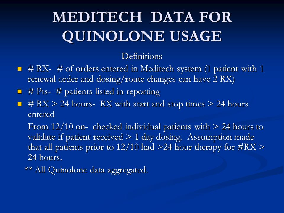 MEDITECH DATA FOR QUINOLONE USAGE Definitions # RX- # of orders entered in Meditech system (1 patient with 1 renewal order and dosing/route changes can have 2 RX) # RX- # of orders entered in Meditech system (1 patient with 1 renewal order and dosing/route changes can have 2 RX) # Pts- # patients listed in reporting # Pts- # patients listed in reporting # RX > 24 hours- RX with start and stop times > 24 hours entered # RX > 24 hours- RX with start and stop times > 24 hours entered From 12/10 on- checked individual patients with > 24 hours to validate if patient received > 1 day dosing.