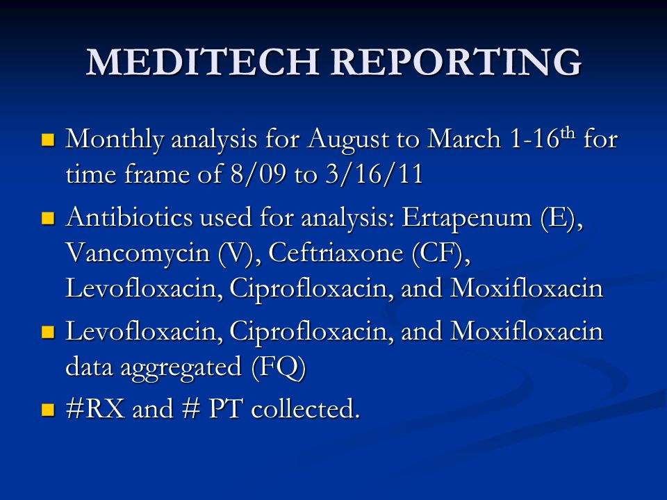 MEDITECH REPORTING Monthly analysis for August to March 1-16 th for time frame of 8/09 to 3/16/11 Monthly analysis for August to March 1-16 th for time frame of 8/09 to 3/16/11 Antibiotics used for analysis: Ertapenum (E), Vancomycin (V), Ceftriaxone (CF), Levofloxacin, Ciprofloxacin, and Moxifloxacin Antibiotics used for analysis: Ertapenum (E), Vancomycin (V), Ceftriaxone (CF), Levofloxacin, Ciprofloxacin, and Moxifloxacin Levofloxacin, Ciprofloxacin, and Moxifloxacin data aggregated (FQ) Levofloxacin, Ciprofloxacin, and Moxifloxacin data aggregated (FQ) #RX and # PT collected.