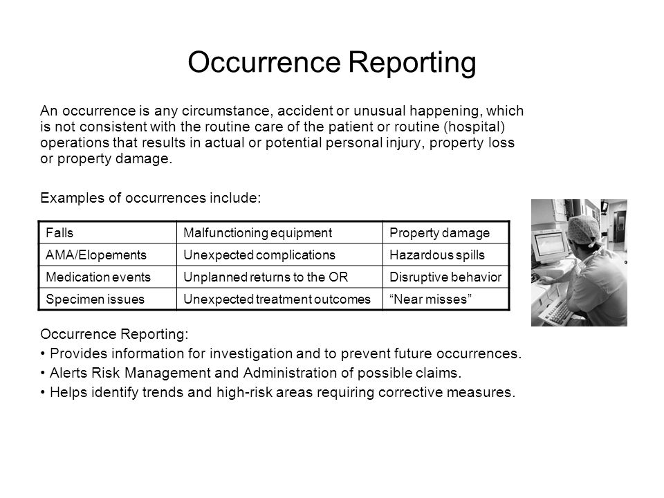 Occurrence Reporting An occurrence is any circumstance, accident or unusual happening, which is not consistent with the routine care of the patient or routine (hospital) operations that results in actual or potential personal injury, property loss or property damage.