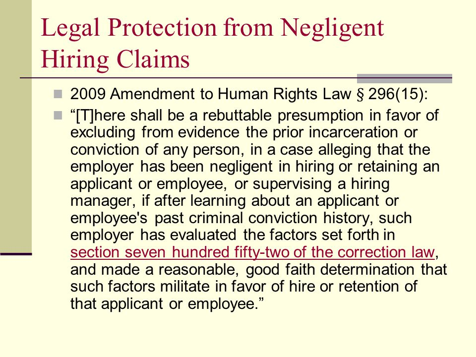 Legal Protection from Negligent Hiring Claims 2009 Amendment to Human Rights Law § 296(15): [T]here shall be a rebuttable presumption in favor of excluding from evidence the prior incarceration or conviction of any person, in a case alleging that the employer has been negligent in hiring or retaining an applicant or employee, or supervising a hiring manager, if after learning about an applicant or employee s past criminal conviction history, such employer has evaluated the factors set forth in section seven hundred fifty-two of the correction law, and made a reasonable, good faith determination that such factors militate in favor of hire or retention of that applicant or employee. section seven hundred fifty-two of the correction law