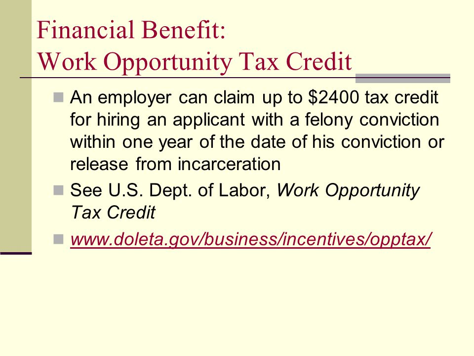 Financial Benefit: Work Opportunity Tax Credit An employer can claim up to $2400 tax credit for hiring an applicant with a felony conviction within one year of the date of his conviction or release from incarceration See U.S.