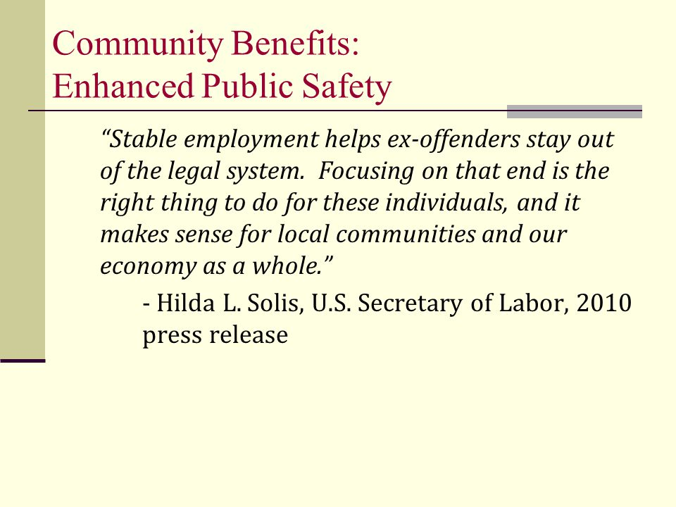 Community Benefits: Enhanced Public Safety Stable employment helps ex-offenders stay out of the legal system.