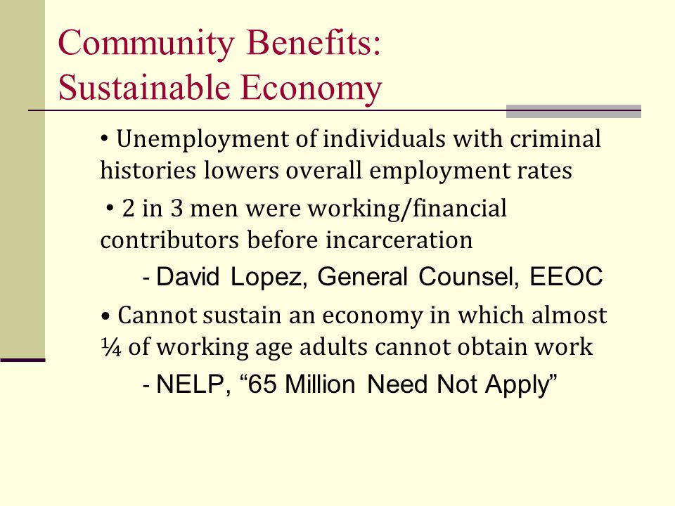 Community Benefits: Sustainable Economy Unemployment of individuals with criminal histories lowers overall employment rates 2 in 3 men were working/financial contributors before incarceration - David Lopez, General Counsel, EEOC Cannot sustain an economy in which almost ¼ of working age adults cannot obtain work - NELP, 65 Million Need Not Apply