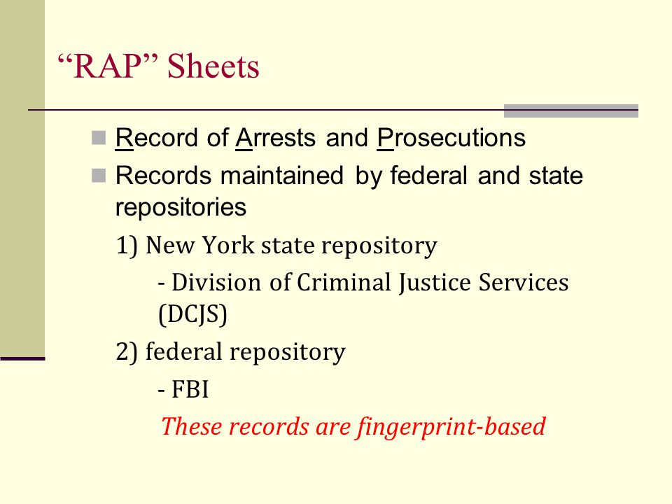 RAP Sheets Record of Arrests and Prosecutions Records maintained by federal and state repositories 1) New York state repository - Division of Criminal Justice Services (DCJS) 2) federal repository - FBI These records are fingerprint-based