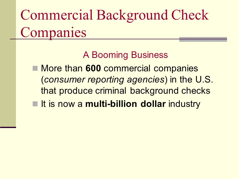 Commercial Background Check Companies A Booming Business More than 600 commercial companies (consumer reporting agencies) in the U.S.