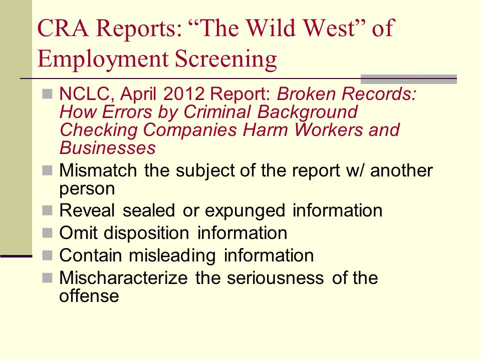 CRA Reports: The Wild West of Employment Screening NCLC, April 2012 Report: Broken Records: How Errors by Criminal Background Checking Companies Harm Workers and Businesses Mismatch the subject of the report w/ another person Reveal sealed or expunged information Omit disposition information Contain misleading information Mischaracterize the seriousness of the offense