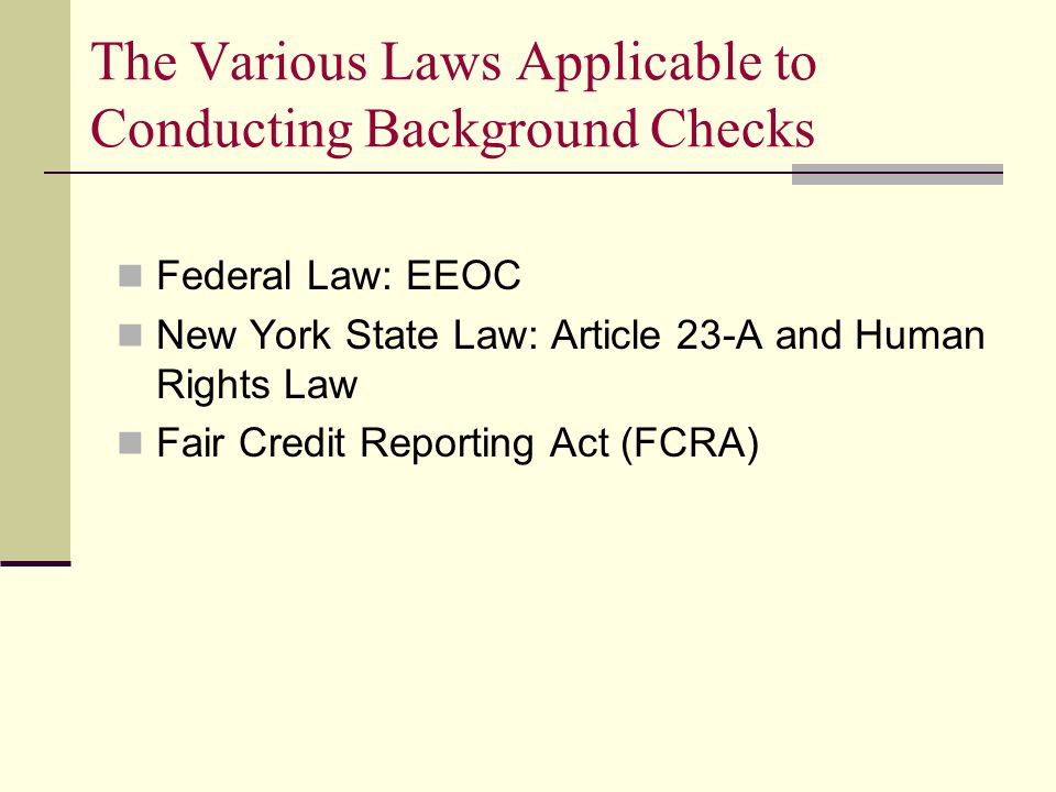 The Various Laws Applicable to Conducting Background Checks Federal Law: EEOC New York State Law: Article 23-A and Human Rights Law Fair Credit Reporting Act (FCRA)