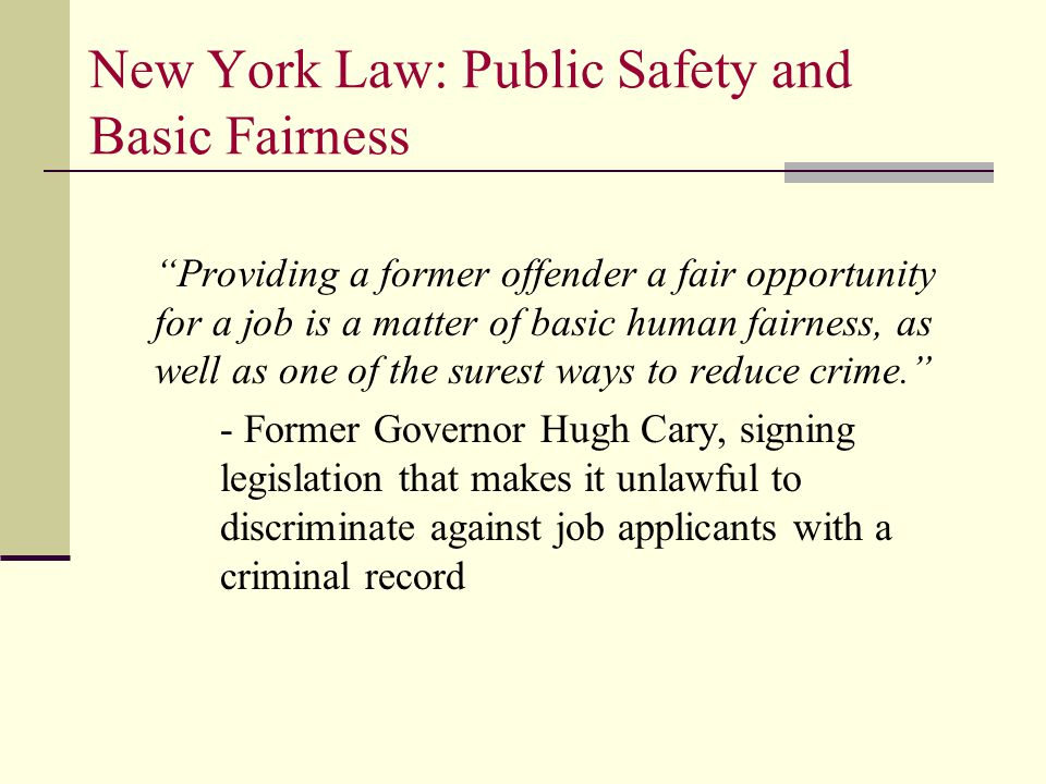 New York Law: Public Safety and Basic Fairness Providing a former offender a fair opportunity for a job is a matter of basic human fairness, as well as one of the surest ways to reduce crime. - Former Governor Hugh Cary, signing legislation that makes it unlawful to discriminate against job applicants with a criminal record