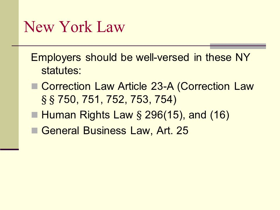 New York Law Employers should be well-versed in these NY statutes: Correction Law Article 23-A (Correction Law § § 750, 751, 752, 753, 754) Human Rights Law § 296(15), and (16) General Business Law, Art.